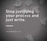 Stop Justifying Your Process and WRITE