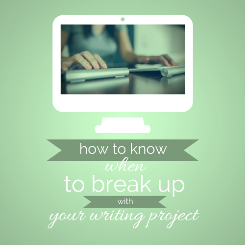 how to know when to break up with your writing project